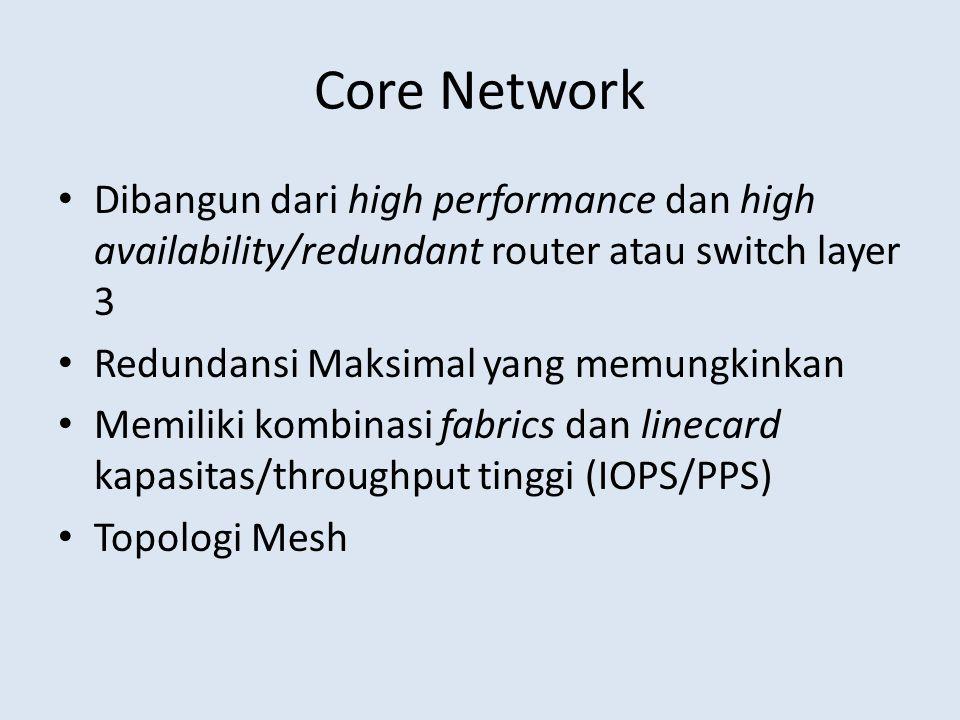 Core Network Dibangun dari high performance dan high availability/redundant router atau switch layer 3 Redundansi Maksimal yang memungkinkan Memiliki