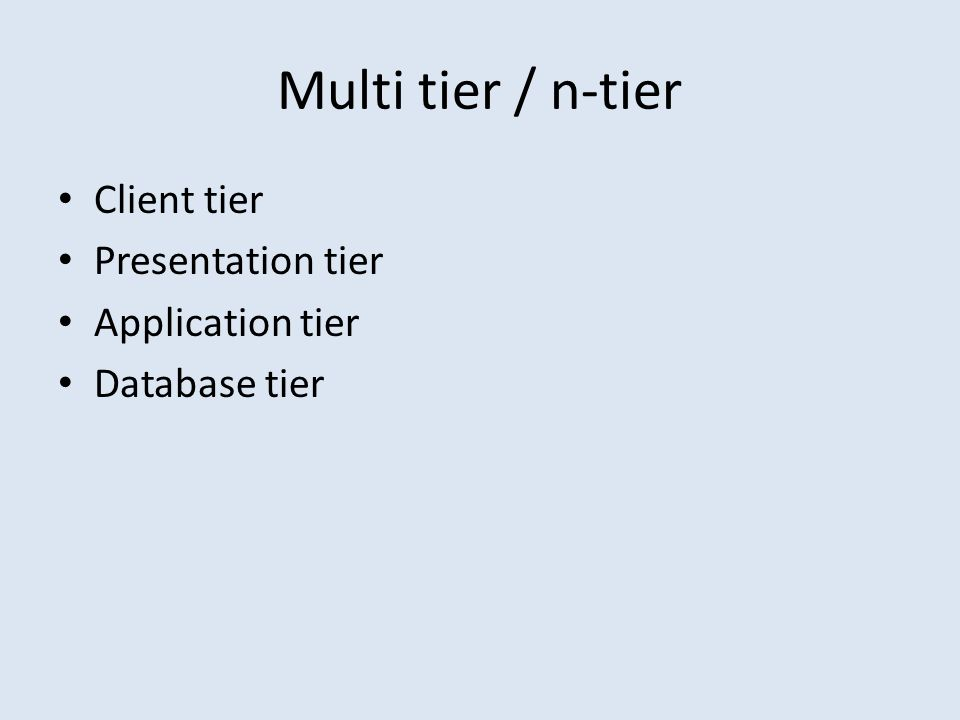 Multi tier / n-tier Client tier Presentation tier Application tier Database tier