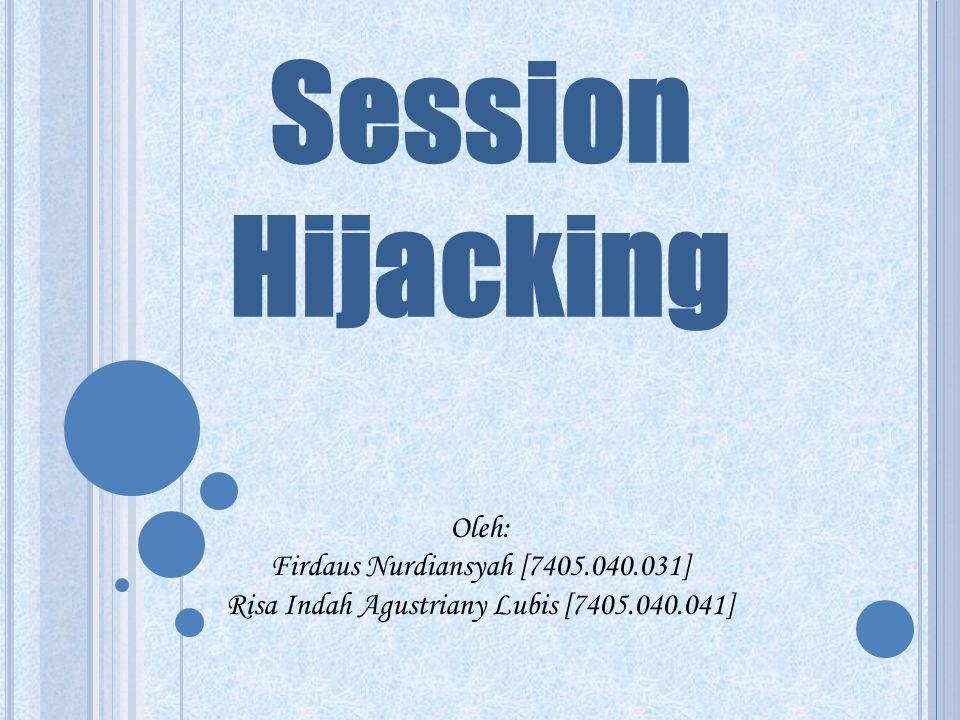 Session Hijacking Oleh: Firdaus Nurdiansyah [7405.040.031] Risa Indah Agustriany Lubis [7405.040.041]