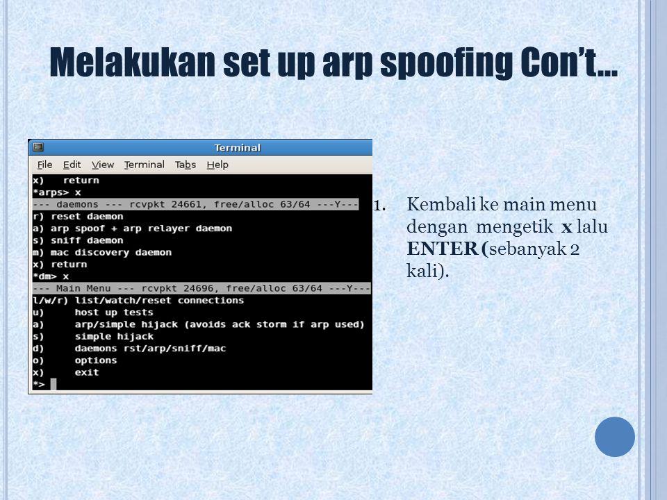 Melakukan set up arp spoofing Con't... 1.Kembali ke main menu dengan mengetik x lalu ENTER (sebanyak 2 kali).