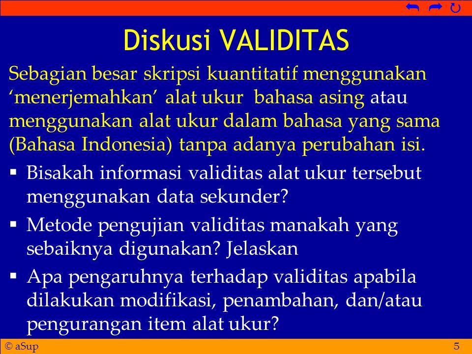 © aSup   Diskusi VALIDITAS Sebagian besar skripsi kuantitatif menggunakan 'menerjemahkan' alat ukur bahasa asing atau menggunakan alat ukur dalam bahasa yang sama (Bahasa Indonesia) tanpa adanya perubahan isi.
