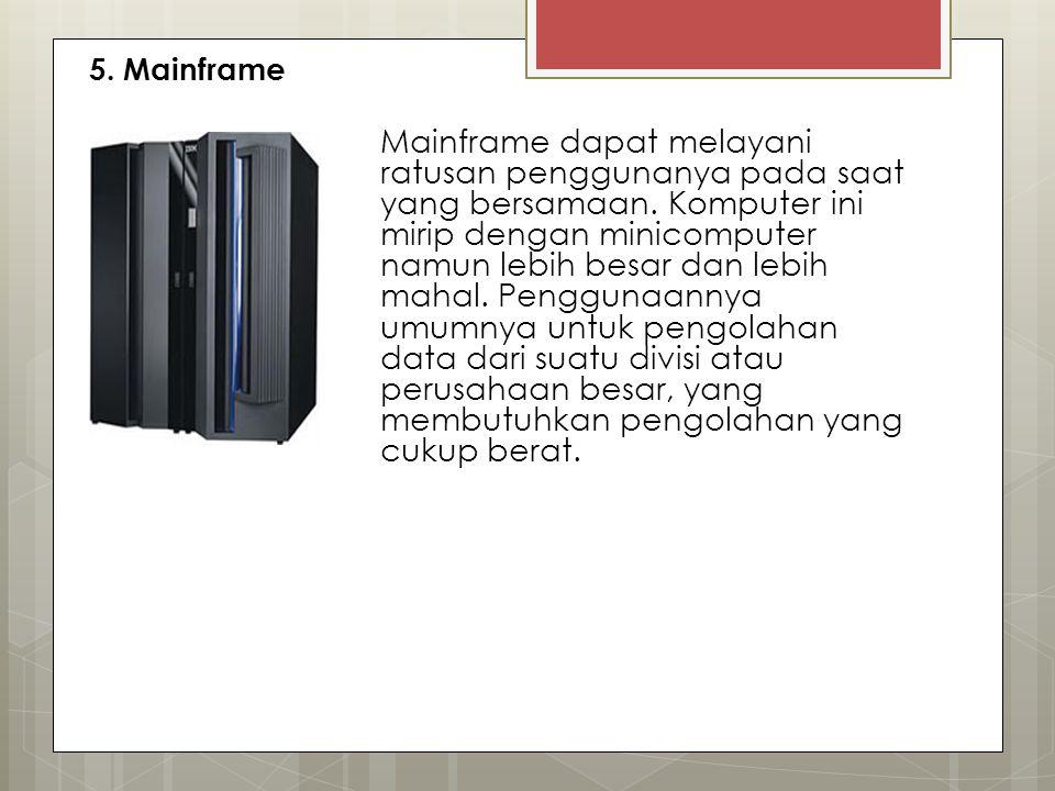 5. Mainframe Mainframe dapat melayani ratusan penggunanya pada saat yang bersamaan. Komputer ini mirip dengan minicomputer namun lebih besar dan lebih