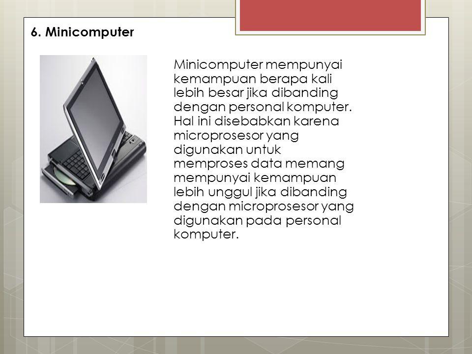 6. Minicomputer Minicomputer mempunyai kemampuan berapa kali lebih besar jika dibanding dengan personal komputer. Hal ini disebabkan karena microprose