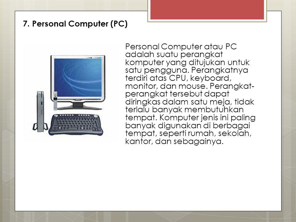 7. Personal Computer (PC) Personal Computer atau PC adalah suatu perangkat komputer yang ditujukan untuk satu pengguna. Perangkatnya terdiri atas CPU,