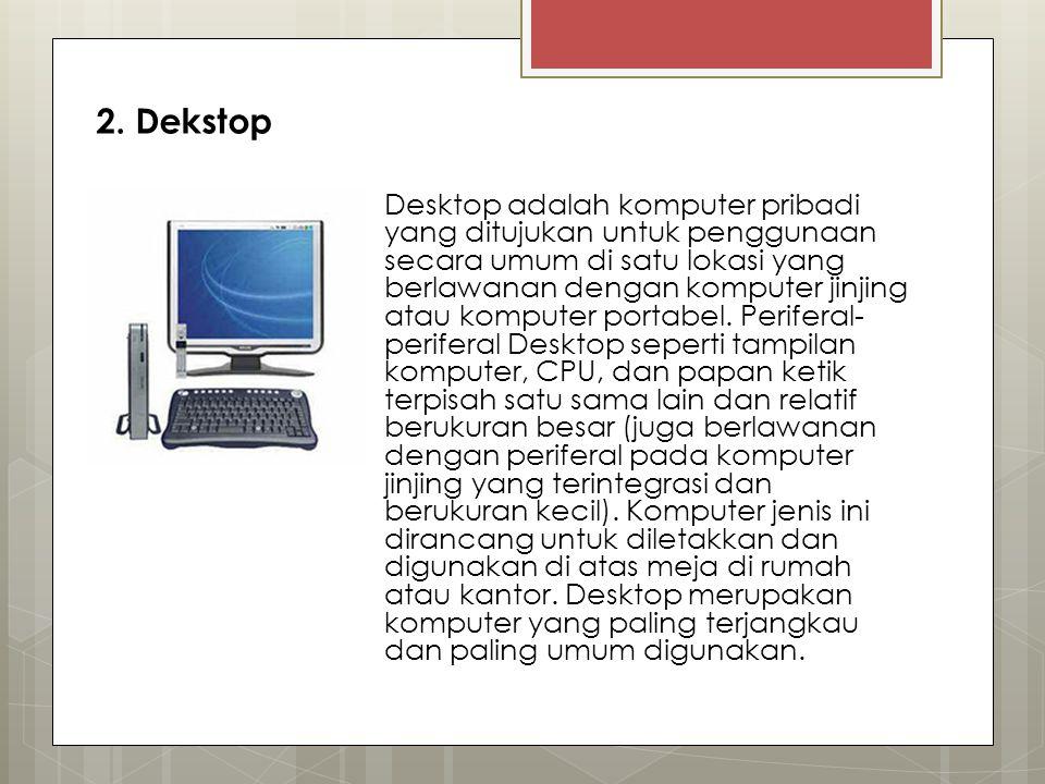 2. Dekstop Desktop adalah komputer pribadi yang ditujukan untuk penggunaan secara umum di satu lokasi yang berlawanan dengan komputer jinjing atau kom
