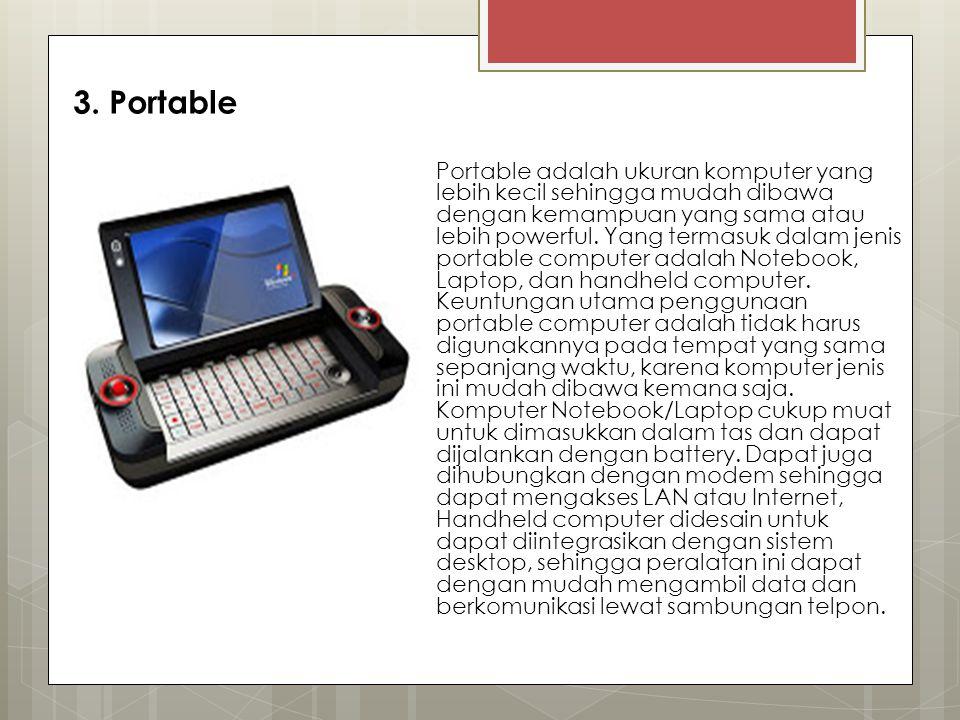 3. Portable Portable adalah ukuran komputer yang lebih kecil sehingga mudah dibawa dengan kemampuan yang sama atau lebih powerful. Yang termasuk dalam