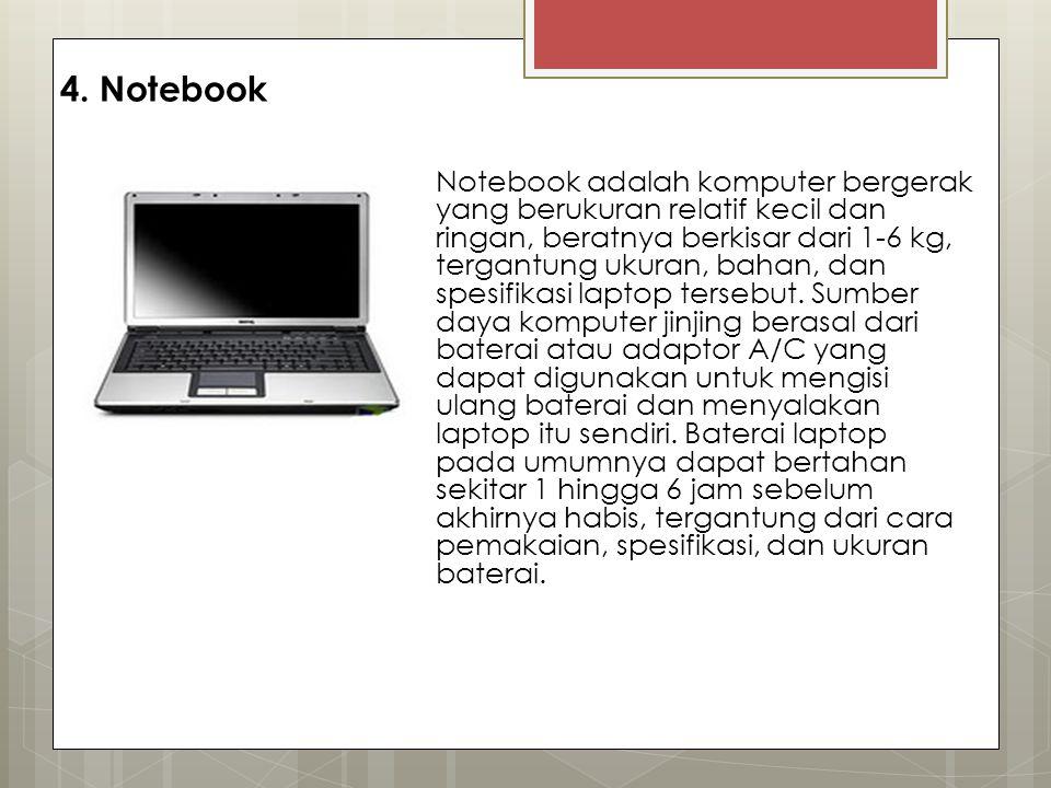 4. Notebook Notebook adalah komputer bergerak yang berukuran relatif kecil dan ringan, beratnya berkisar dari 1-6 kg, tergantung ukuran, bahan, dan sp