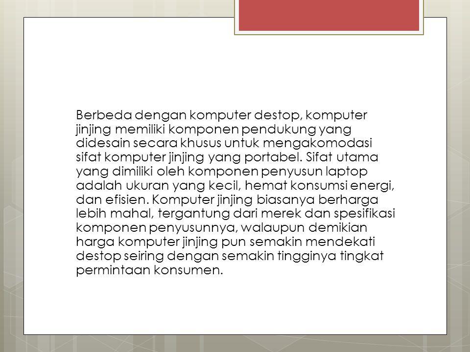Berbeda dengan komputer destop, komputer jinjing memiliki komponen pendukung yang didesain secara khusus untuk mengakomodasi sifat komputer jinjing yang portabel.