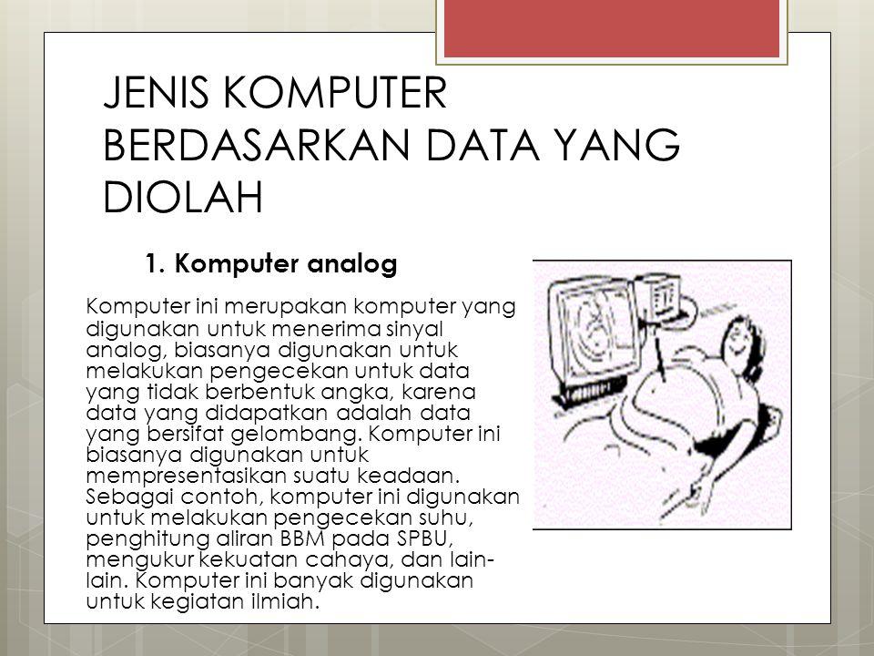 JENIS KOMPUTER BERDASARKAN DATA YANG DIOLAH 1. Komputer analog Komputer ini merupakan komputer yang digunakan untuk menerima sinyal analog, biasanya d