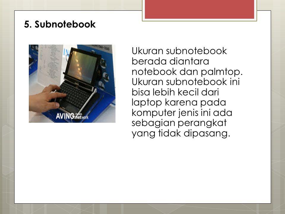 5. Subnotebook Ukuran subnotebook berada diantara notebook dan palmtop. Ukuran subnotebook ini bisa lebih kecil dari laptop karena pada komputer jenis