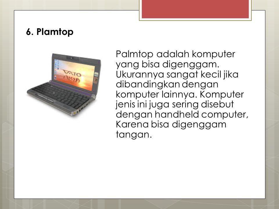 6. Plamtop Palmtop adalah komputer yang bisa digenggam. Ukurannya sangat kecil jika dibandingkan dengan komputer lainnya. Komputer jenis ini juga seri
