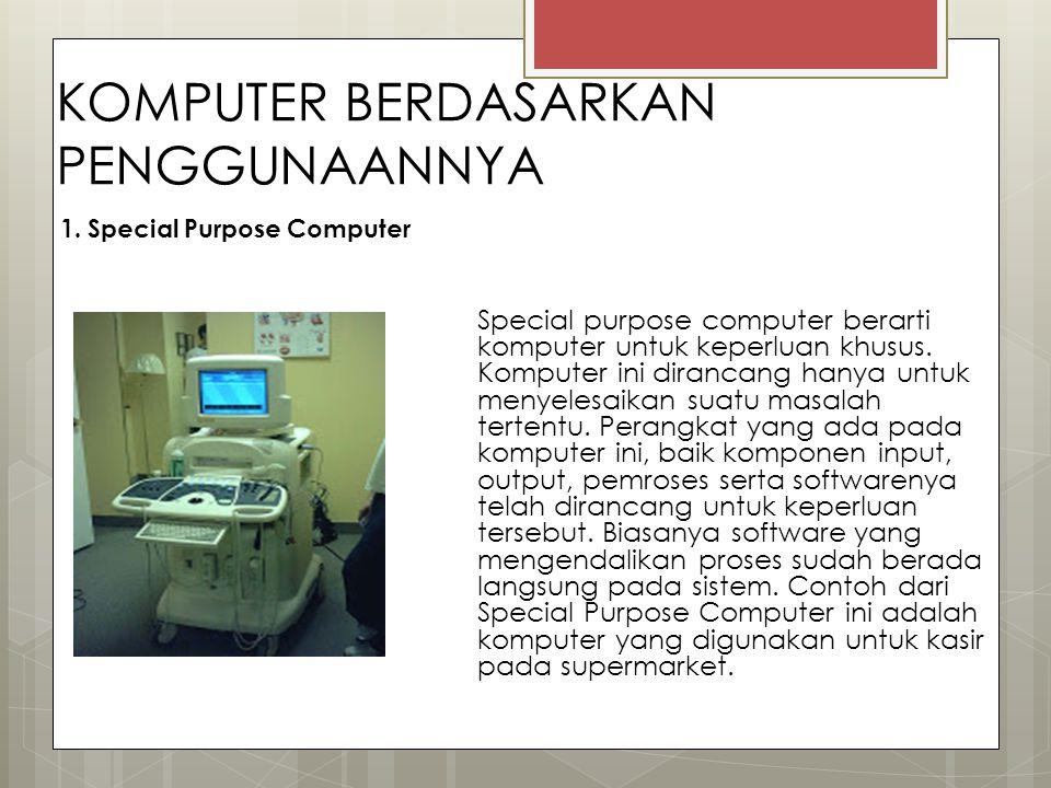 KOMPUTER BERDASARKAN PENGGUNAANNYA 1. Special Purpose Computer Special purpose computer berarti komputer untuk keperluan khusus. Komputer ini dirancan