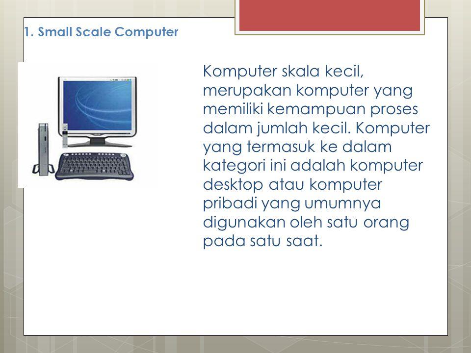 1. Small Scale Computer Komputer skala kecil, merupakan komputer yang memiliki kemampuan proses dalam jumlah kecil. Komputer yang termasuk ke dalam ka