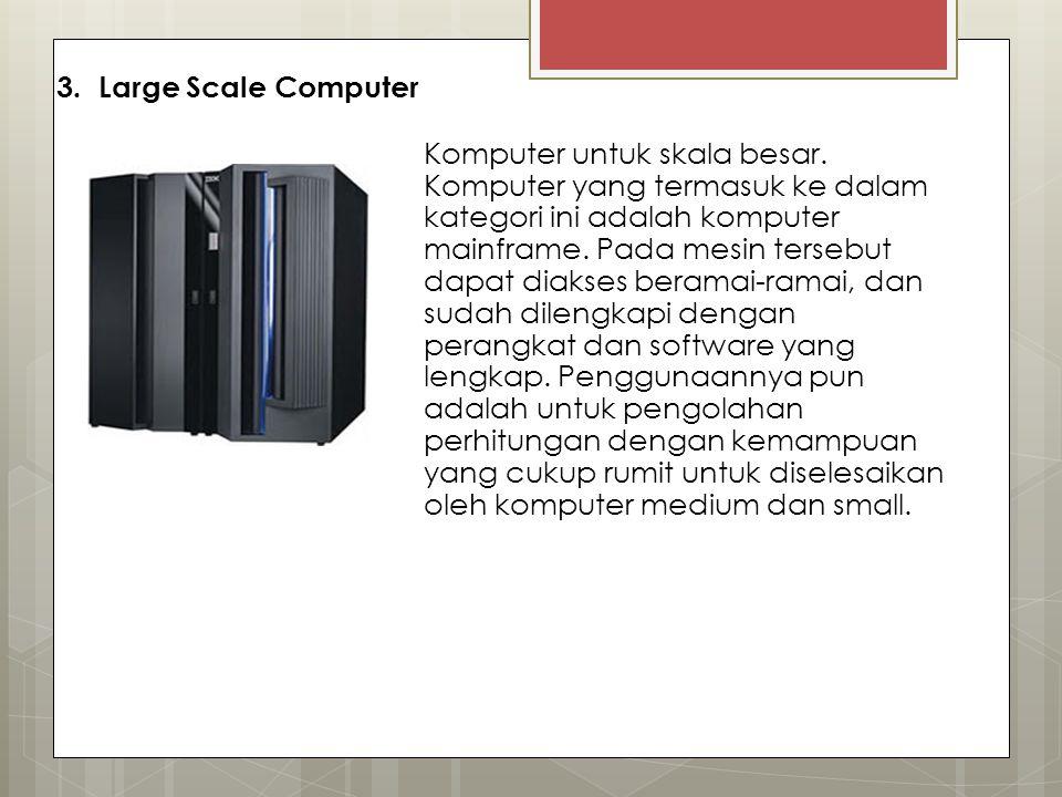 3. Large Scale Computer Komputer untuk skala besar. Komputer yang termasuk ke dalam kategori ini adalah komputer mainframe. Pada mesin tersebut dapat
