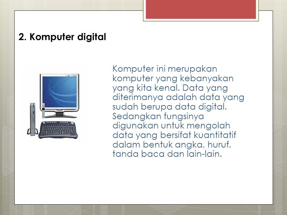 2. Komputer digital Komputer ini merupakan komputer yang kebanyakan yang kita kenal. Data yang diterimanya adalah data yang sudah berupa data digital.