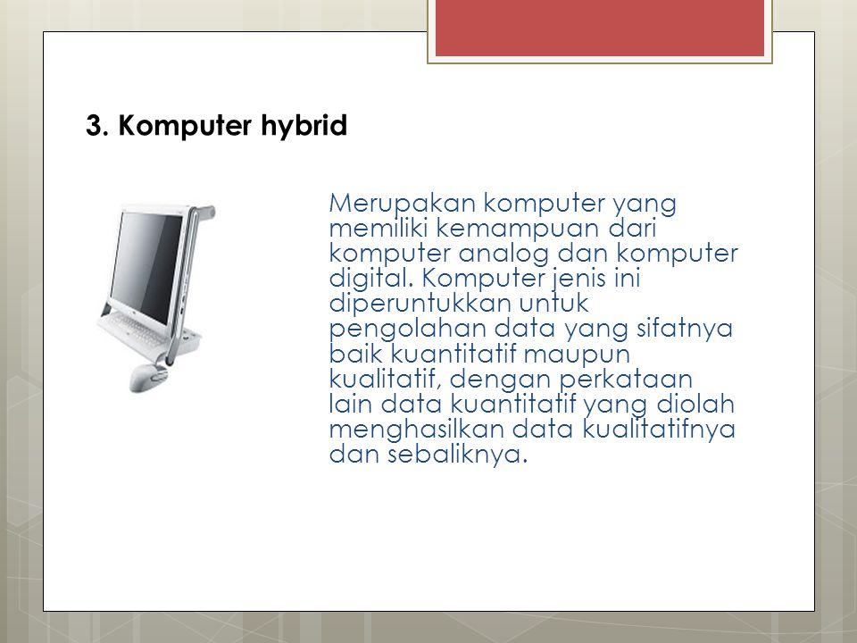 3. Komputer hybrid Merupakan komputer yang memiliki kemampuan dari komputer analog dan komputer digital. Komputer jenis ini diperuntukkan untuk pengol