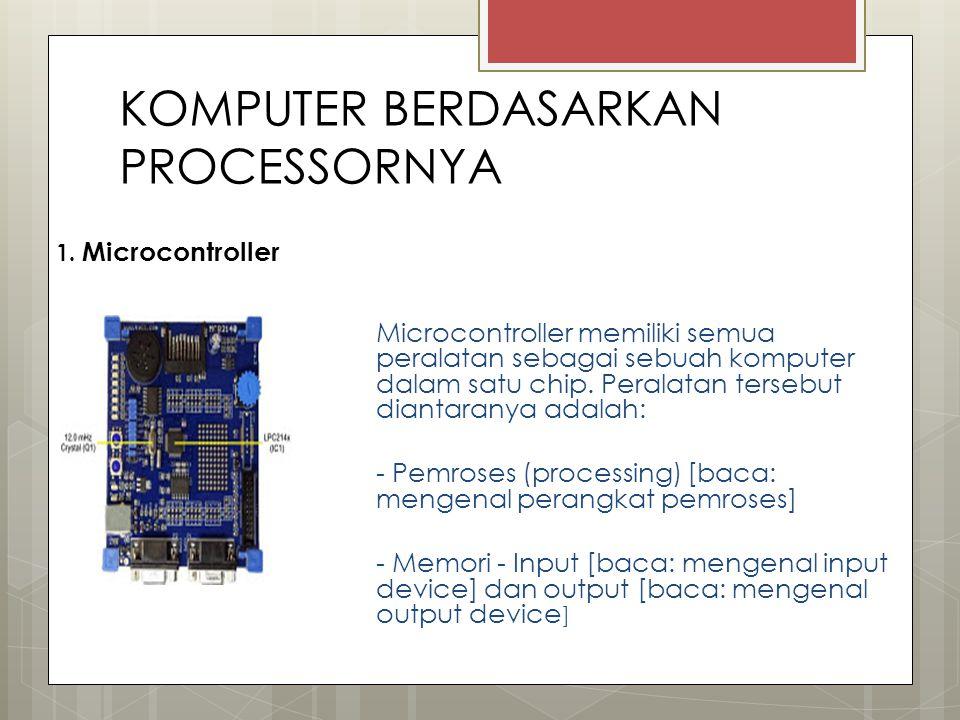 KOMPUTER BERDASARKAN PROCESSORNYA 1. Microcontroller Microcontroller memiliki semua peralatan sebagai sebuah komputer dalam satu chip. Peralatan terse
