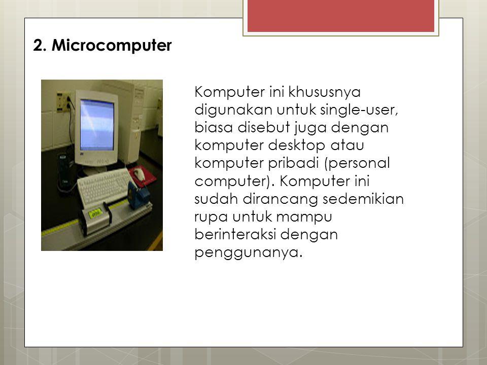2. Microcomputer Komputer ini khususnya digunakan untuk single-user, biasa disebut juga dengan komputer desktop atau komputer pribadi (personal comput