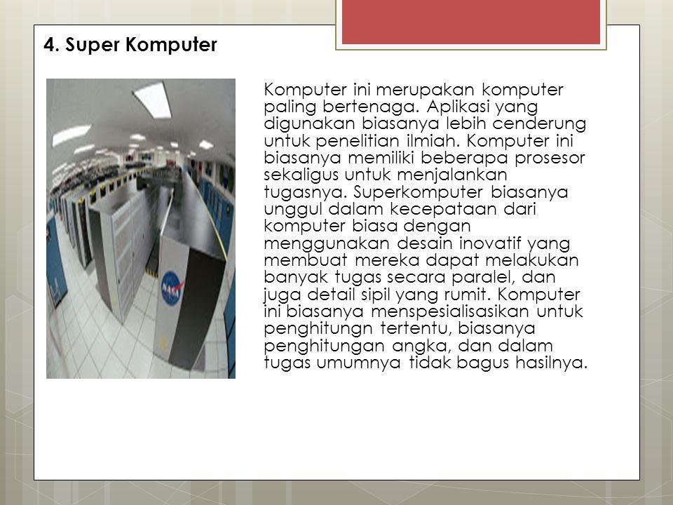 4. Super Komputer Komputer ini merupakan komputer paling bertenaga. Aplikasi yang digunakan biasanya lebih cenderung untuk penelitian ilmiah. Komputer