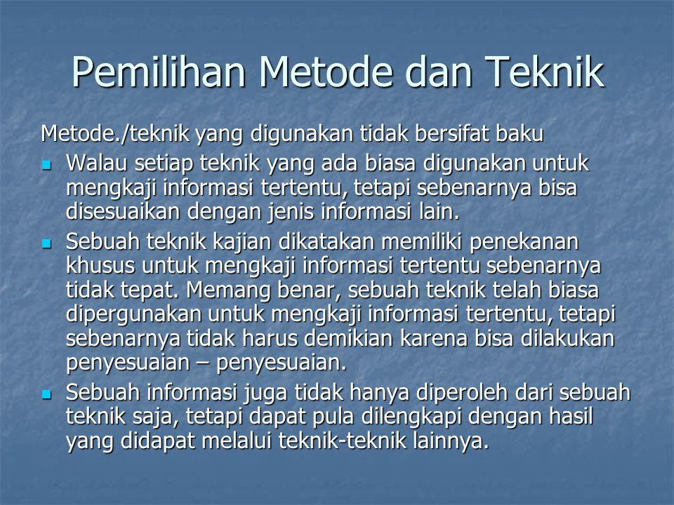 Pemilihan Metode dan Teknik Metode./teknik yang digunakan tidak bersifat baku Walau setiap teknik yang ada biasa digunakan untuk mengkaji informasi te