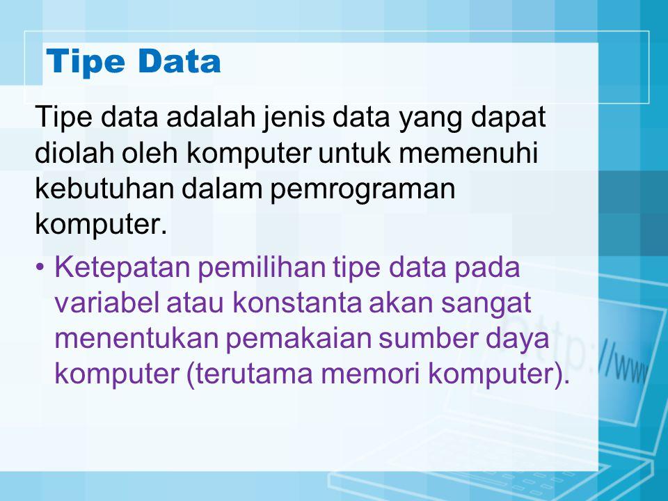 Tipe Data Tipe data adalah jenis data yang dapat diolah oleh komputer untuk memenuhi kebutuhan dalam pemrograman komputer. Ketepatan pemilihan tipe da