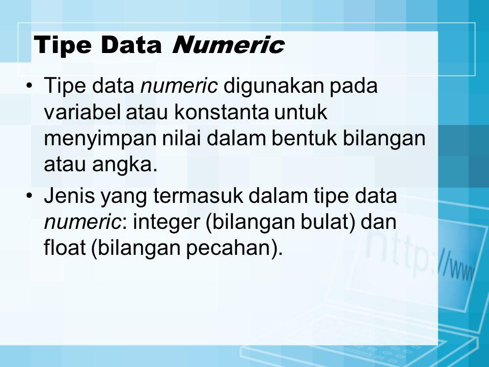 Tipe Data Numeric Tipe data numeric digunakan pada variabel atau konstanta untuk menyimpan nilai dalam bentuk bilangan atau angka. Jenis yang termasuk