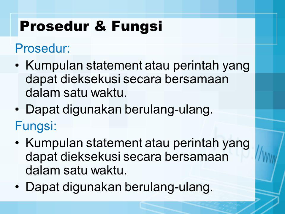 Prosedur & Fungsi Prosedur: Kumpulan statement atau perintah yang dapat dieksekusi secara bersamaan dalam satu waktu. Dapat digunakan berulang-ulang.