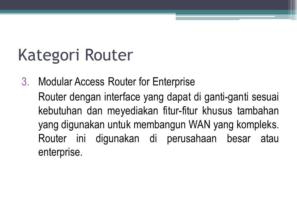 Kategori Router 3.Modular Access Router for Enterprise Router dengan interface yang dapat di ganti-ganti sesuai kebutuhan dan meyediakan fitur-fitur k