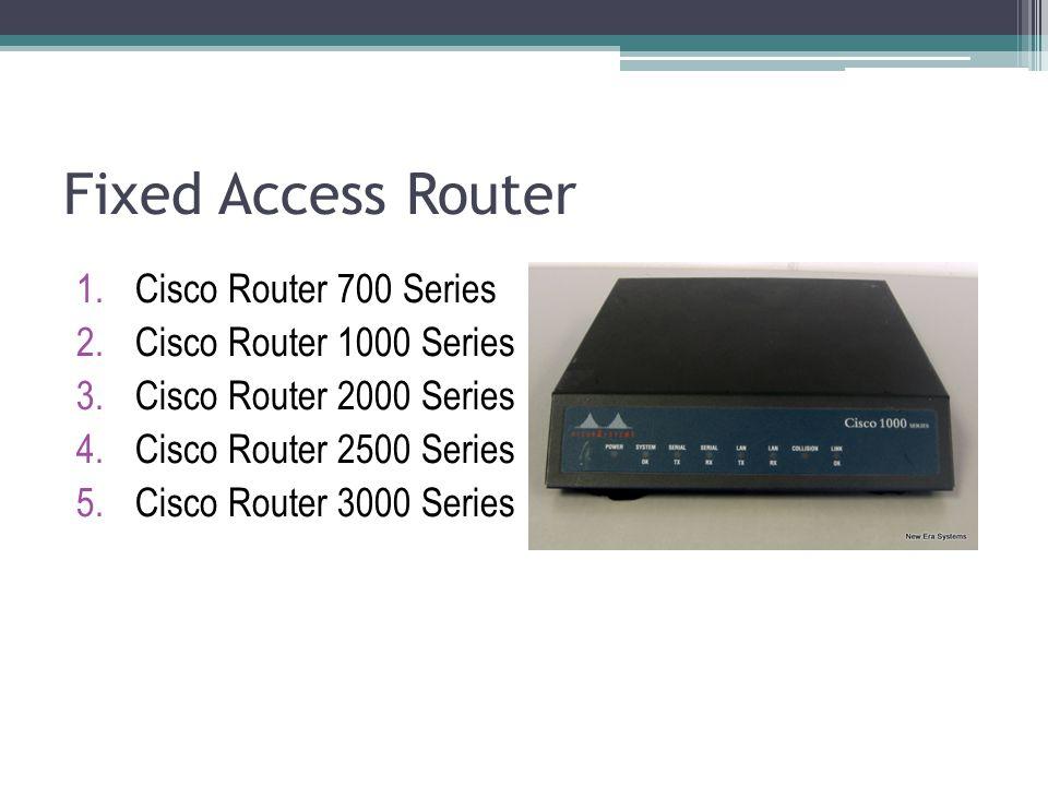 Fixed Access Router 1.Cisco Router 700 Series 2.Cisco Router 1000 Series 3.Cisco Router 2000 Series 4.Cisco Router 2500 Series 5.Cisco Router 3000 Ser