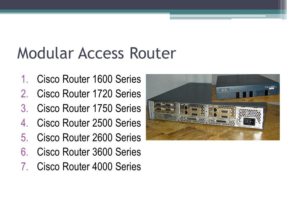 Modular Access Router 1.Cisco Router 1600 Series 2.Cisco Router 1720 Series 3.Cisco Router 1750 Series 4.Cisco Router 2500 Series 5.Cisco Router 2600