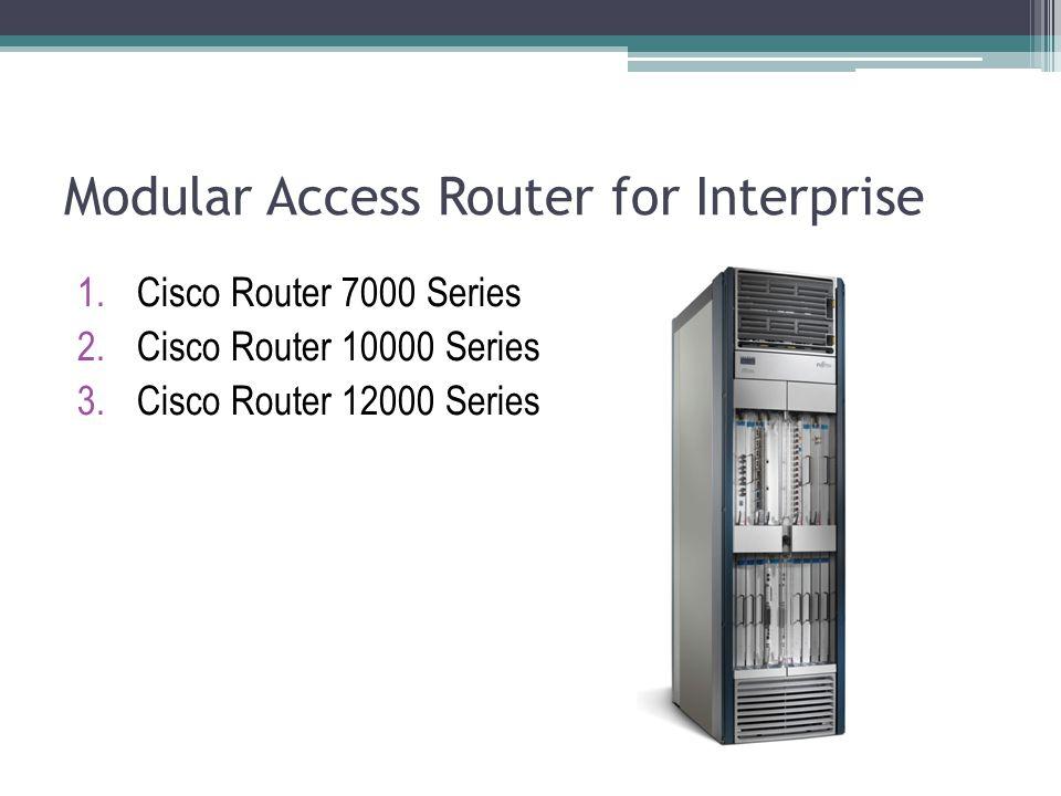 Modular Access Router for Interprise 1.Cisco Router 7000 Series 2.Cisco Router 10000 Series 3.Cisco Router 12000 Series