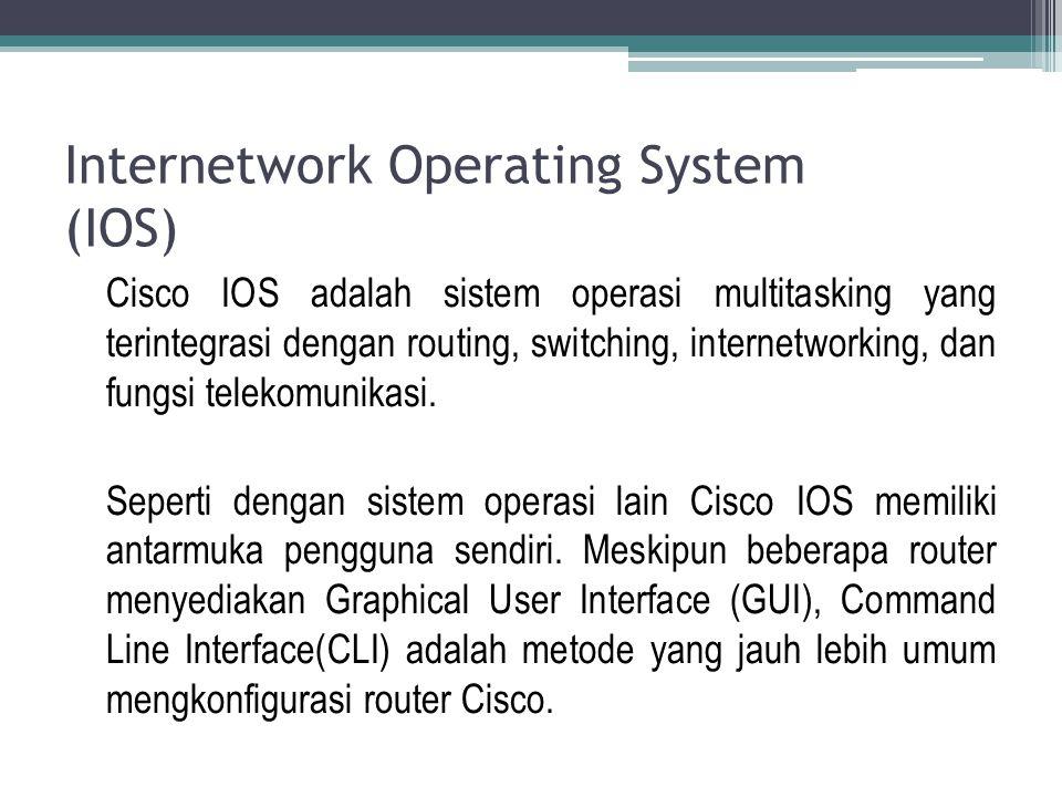 Internetwork Operating System (IOS) Cisco IOS adalah sistem operasi multitasking yang terintegrasi dengan routing, switching, internetworking, dan fun
