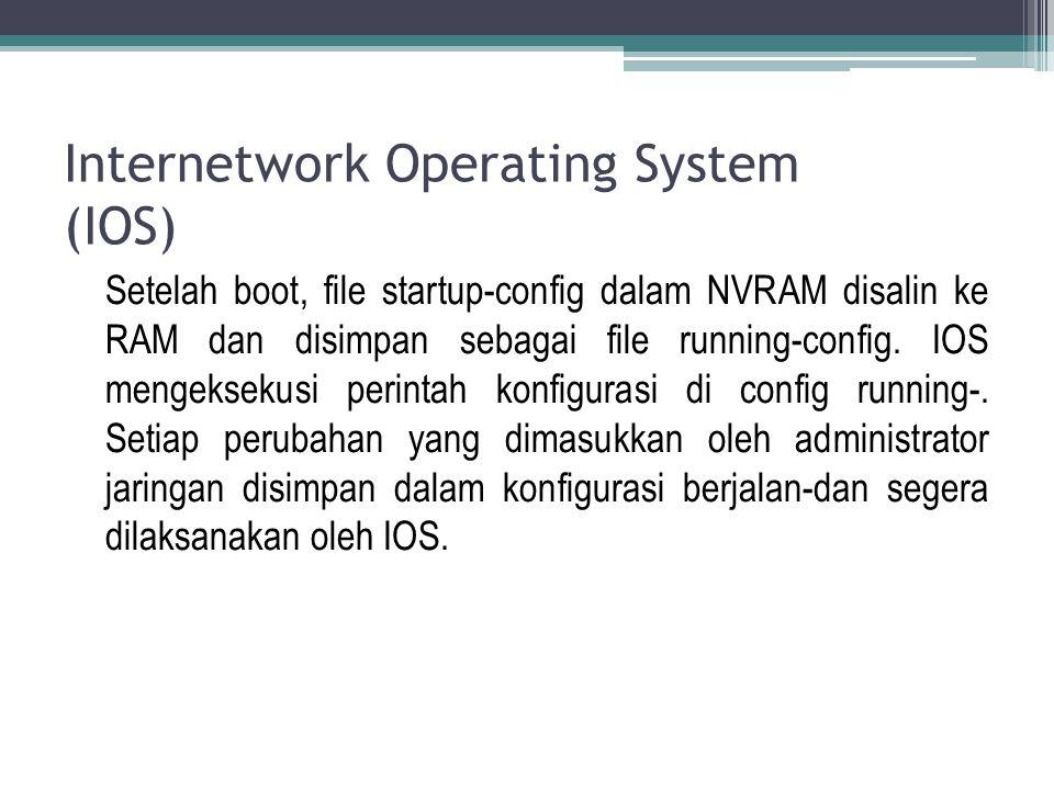 Internetwork Operating System (IOS) Setelah boot, file startup-config dalam NVRAM disalin ke RAM dan disimpan sebagai file running-config. IOS mengeks