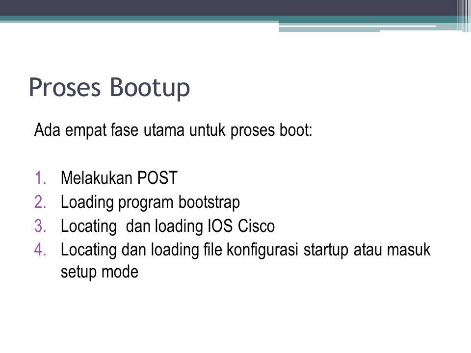 Proses Bootup Ada empat fase utama untuk proses boot: 1.Melakukan POST 2.Loading program bootstrap 3.Locating dan loading IOS Cisco 4.Locating dan loa