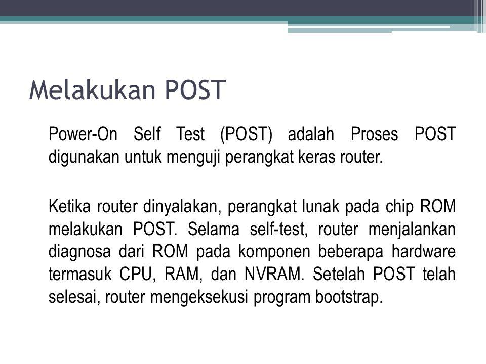 Melakukan POST Power-On Self Test (POST) adalah Proses POST digunakan untuk menguji perangkat keras router. Ketika router dinyalakan, perangkat lunak