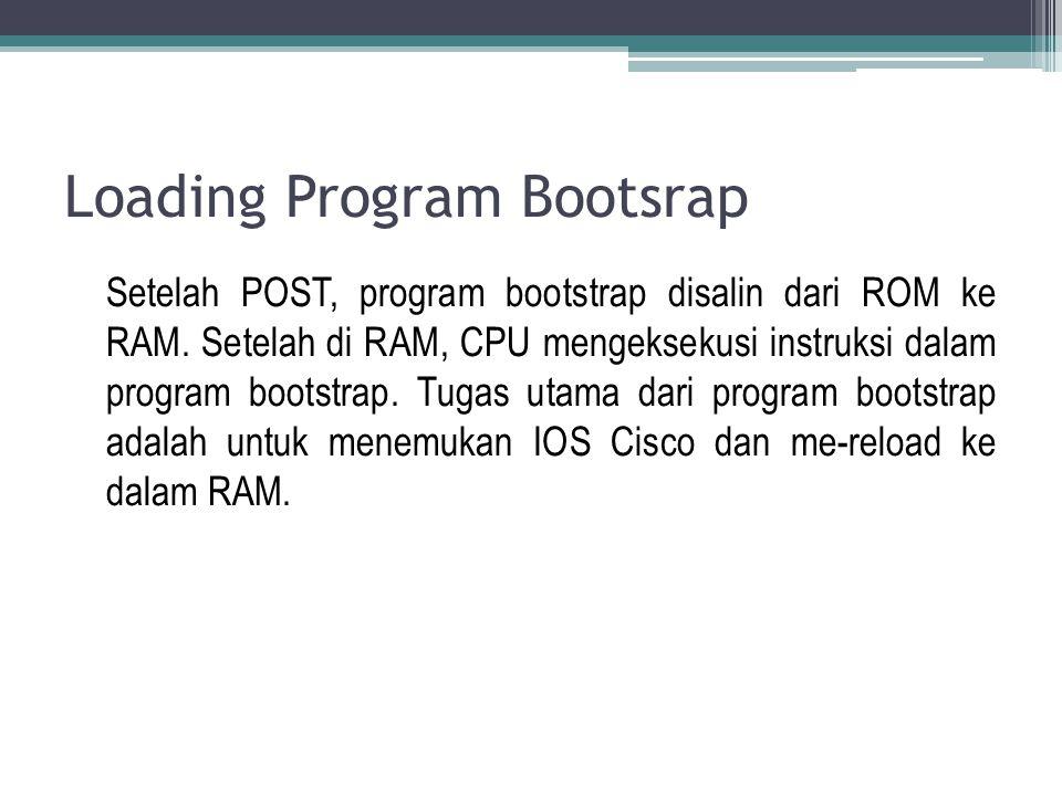 Loading Program Bootsrap Setelah POST, program bootstrap disalin dari ROM ke RAM. Setelah di RAM, CPU mengeksekusi instruksi dalam program bootstrap.