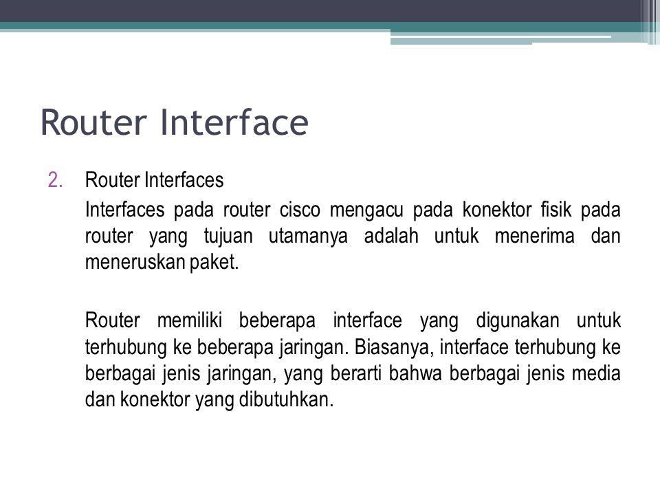 Router Interface 2.Router Interfaces Interfaces pada router cisco mengacu pada konektor fisik pada router yang tujuan utamanya adalah untuk menerima d