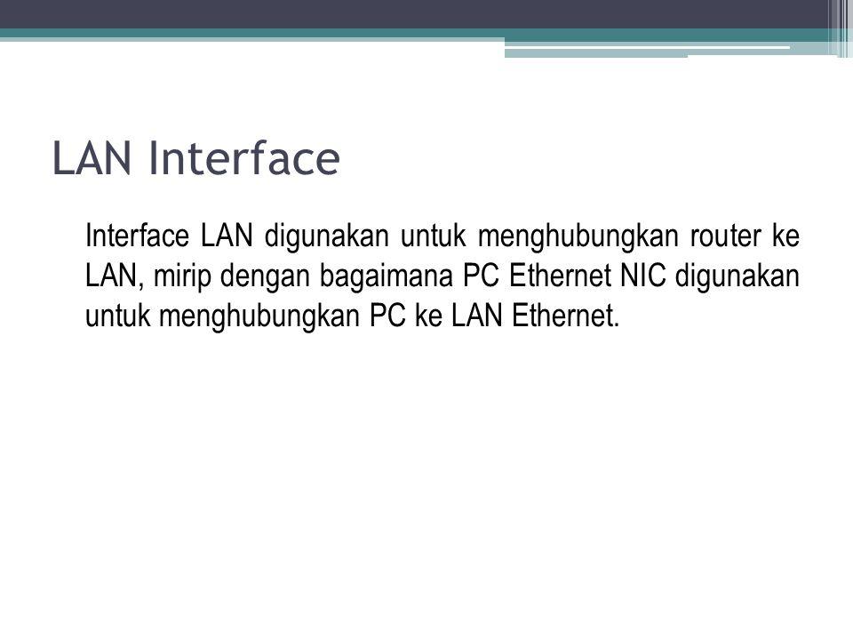 LAN Interface Interface LAN digunakan untuk menghubungkan router ke LAN, mirip dengan bagaimana PC Ethernet NIC digunakan untuk menghubungkan PC ke LA
