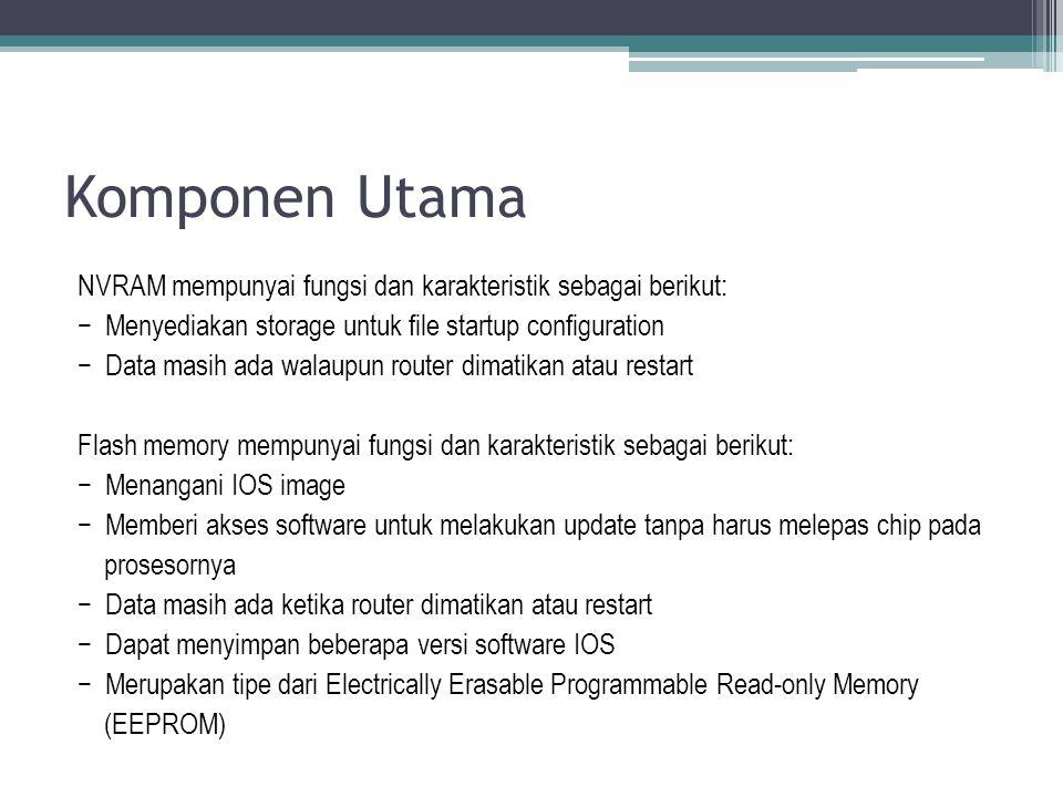 Komponen Utama NVRAM mempunyai fungsi dan karakteristik sebagai berikut: − Menyediakan storage untuk file startup configuration − Data masih ada walau