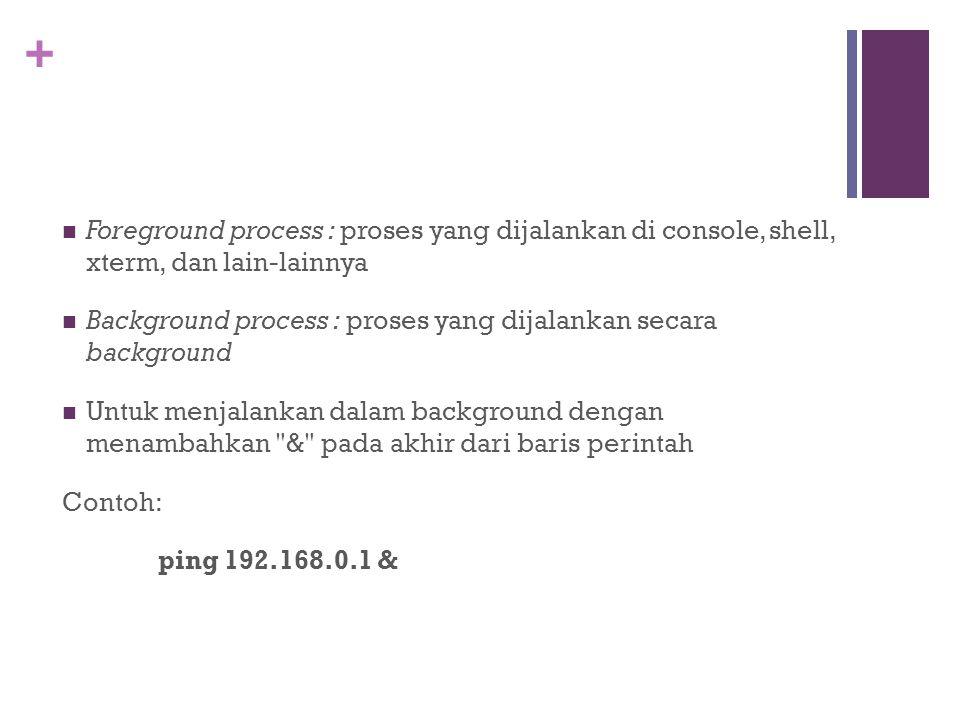 + Foreground process : proses yang dijalankan di console, shell, xterm, dan lain-lainnya Background process : proses yang dijalankan secara background
