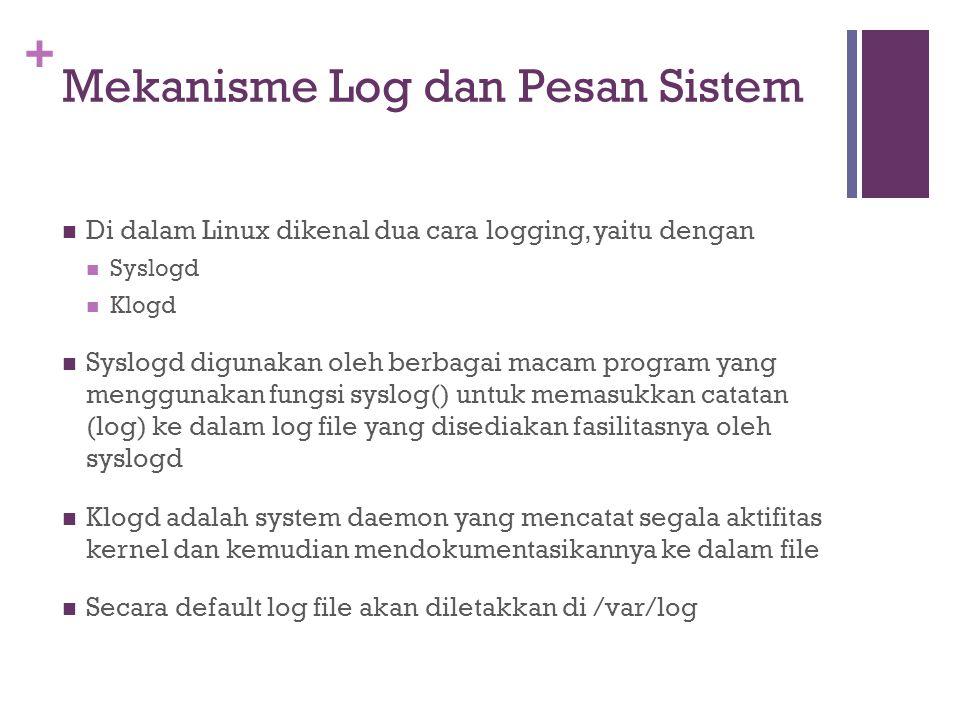 + Mekanisme Log dan Pesan Sistem Di dalam Linux dikenal dua cara logging, yaitu dengan Syslogd Klogd Syslogd digunakan oleh berbagai macam program yan