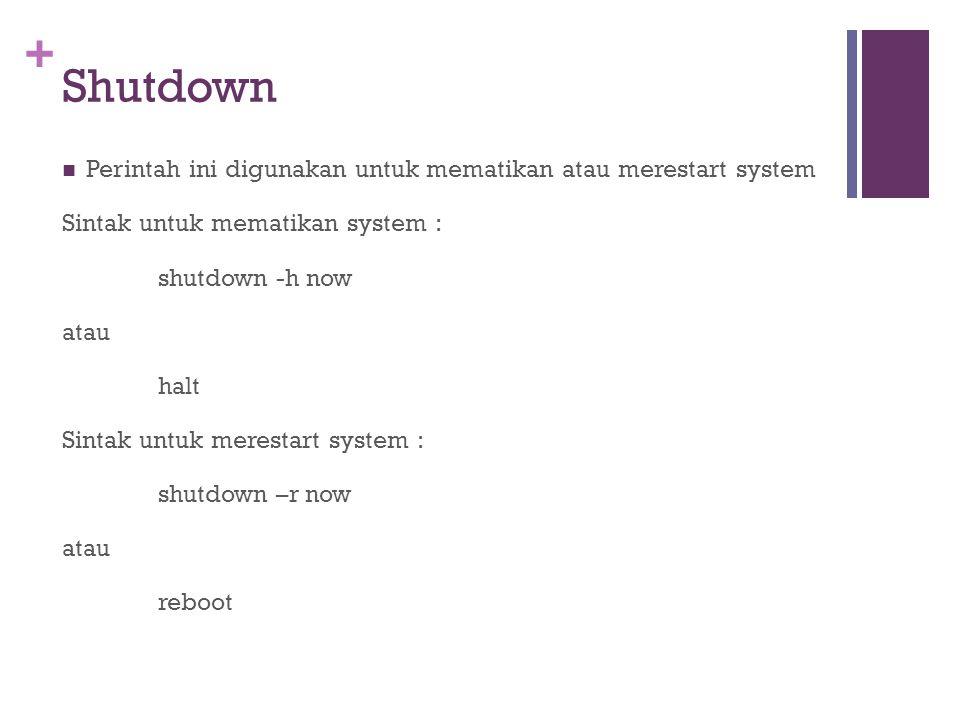 + Shutdown Perintah ini digunakan untuk mematikan atau merestart system Sintak untuk mematikan system : shutdown -h now atau halt Sintak untuk meresta