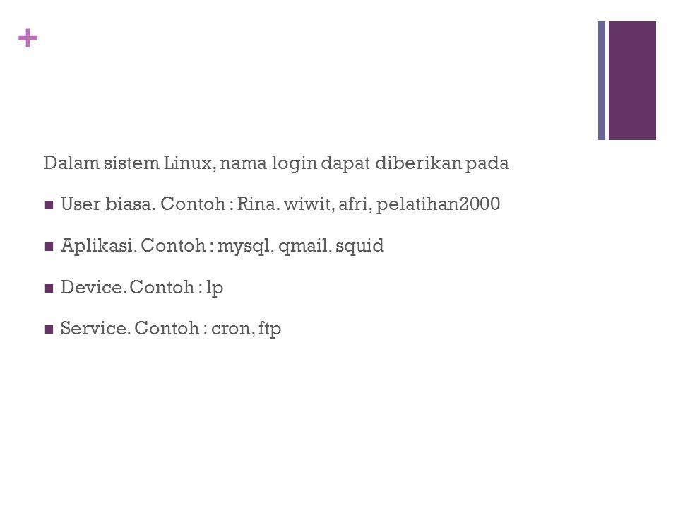 + Dalam sistem Linux, nama login dapat diberikan pada User biasa. Contoh : Rina. wiwit, afri, pelatihan2000 Aplikasi. Contoh : mysql, qmail, squid Dev