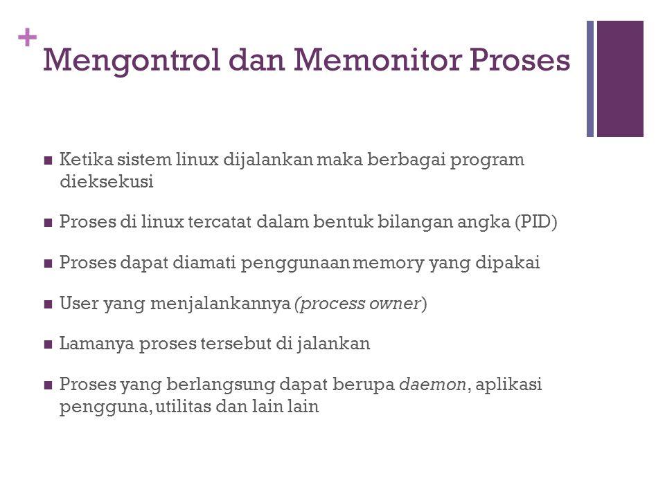 + Mengontrol dan Memonitor Proses Ketika sistem linux dijalankan maka berbagai program dieksekusi Proses di linux tercatat dalam bentuk bilangan angka