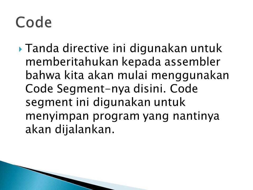  Tanda directive ini digunakan untuk memberitahukan kepada assembler bahwa kita akan mulai menggunakan Code Segment-nya disini.