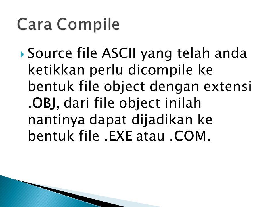 Source file ASCII yang telah anda ketikkan perlu dicompile ke bentuk file object dengan extensi.OBJ, dari file object inilah nantinya dapat dijadikan ke bentuk file.EXE atau.COM.