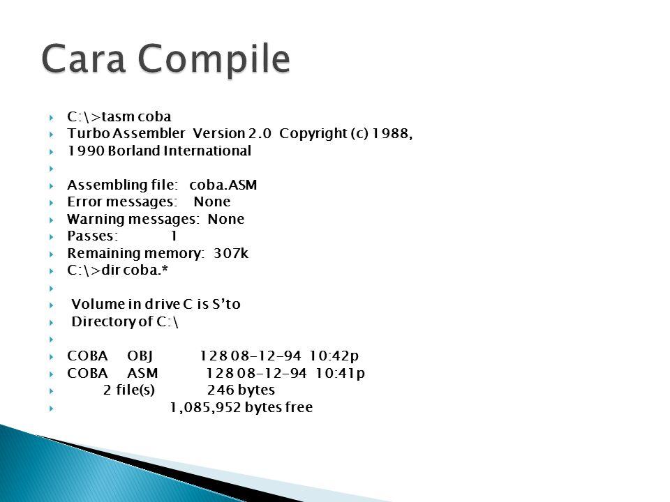  C:\>tasm coba  Turbo Assembler Version 2.0 Copyright (c) 1988,  1990 Borland International   Assembling file: coba.ASM  Error messages: None  Warning messages: None  Passes: 1  Remaining memory: 307k  C:\>dir coba.*   Volume in drive C is S'to  Directory of C:\   COBA OBJ 128 08-12-94 10:42p  COBA ASM 128 08-12-94 10:41p  2 file(s) 246 bytes  1,085,952 bytes free