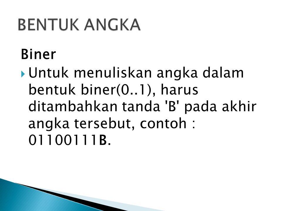 Biner  Untuk menuliskan angka dalam bentuk biner(0..1), harus ditambahkan tanda B pada akhir angka tersebut, contoh : 01100111B.
