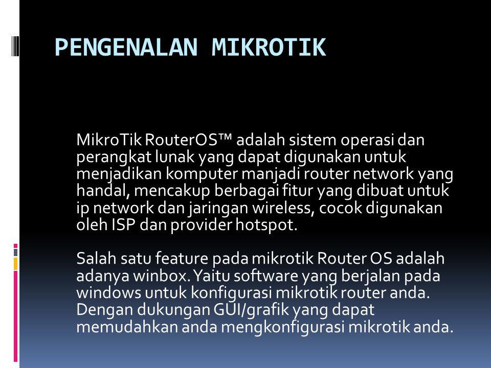 PENGENALAN MIKROTIK MikroTik RouterOS™ adalah sistem operasi dan perangkat lunak yang dapat digunakan untuk menjadikan komputer manjadi router network yang handal, mencakup berbagai fitur yang dibuat untuk ip network dan jaringan wireless, cocok digunakan oleh ISP dan provider hotspot.