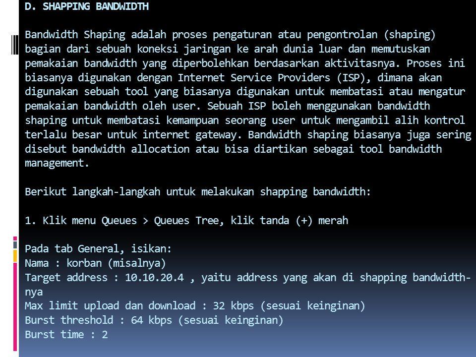 D. SHAPPING BANDWIDTH Bandwidth Shaping adalah proses pengaturan atau pengontrolan (shaping) bagian dari sebuah koneksi jaringan ke arah dunia luar da